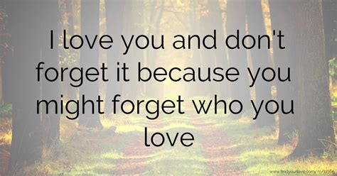 I love you and don't forget it because you might forget