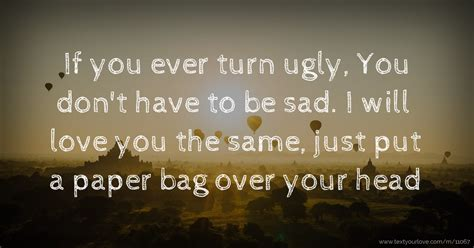 If you ever turn ugly, You don't have to be sad